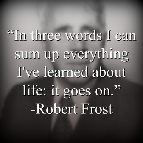 """Robert Frost says, """"In three words I can sum up everything I've learned about life: it goes on."""""""