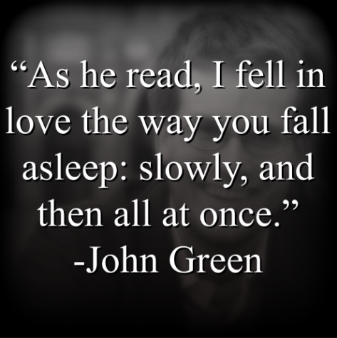 """John Green says, """"As he read, I fell in love the way you fall asleep: slowly, and then all at once."""""""