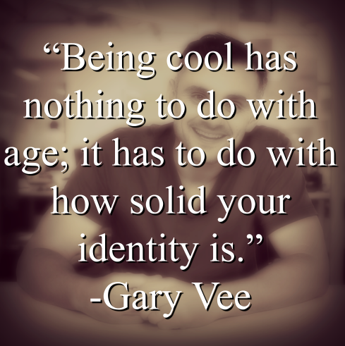 """Says Gary Vee, """"Being cool has nothing to do with age; it has to do with how solid your identity is."""""""