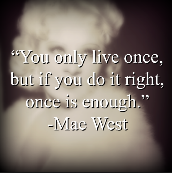 """Mae West says, """"You only live once, but if you do it right, once is enough."""""""