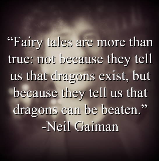 """Neil Gaiman, """"Fairy tales are more than true: not because they tell us that dragons exist, but because they tell us that dragons can be beaten."""""""