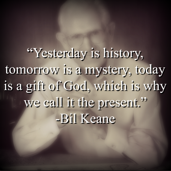 """Bil Keane says, """"Yesterday is history, tomorrow is a mystery, today is a gift of God, which is why we call it the present."""""""