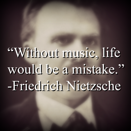 """Friedrich Nietzsche says, """"Without music, life would be a mistake."""""""