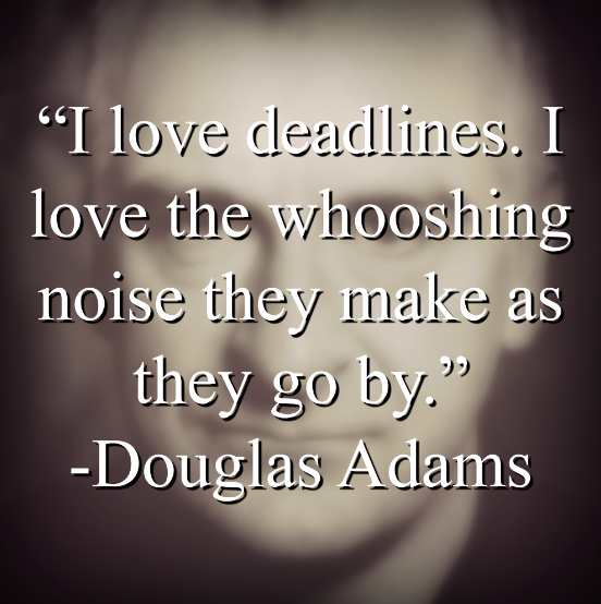 """Douglas Adams says, """"I love deadlines. I love the whooshing noise they make as they go by."""""""