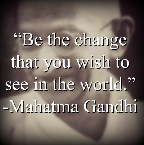 """Mahatma Gandhi says, """"Be the change that you wish to see in the world."""""""