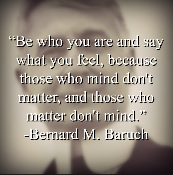 "Bernard M. Baruch says, ""Be who you are and say what you feel, because those who mind don't matter, and those who matter don't mind."""
