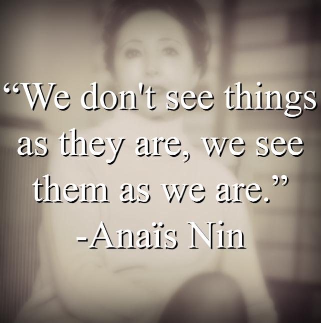 "Anaïs Nin says, ""We don't see things as they are, we see them as we are."""