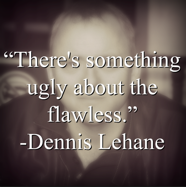 "Dennis Lehane says, ""There's something ugly about the flawless."""