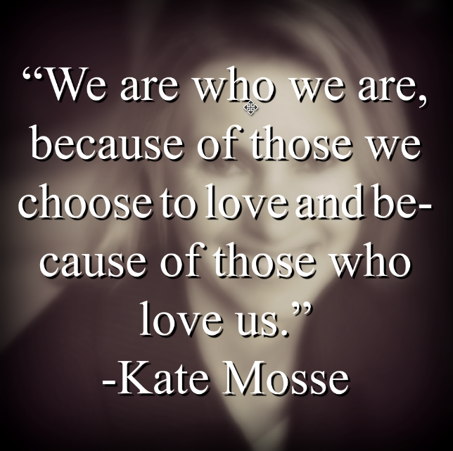 "Kate Mosse, ""We are who we are, because of those we choose to love and because of those who love us."""