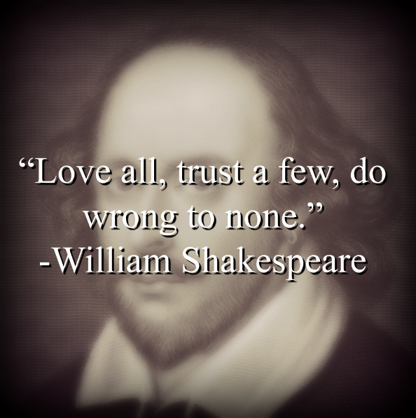 "William Shakespeare says, ""Love all, trust a few, do wrong to none."""