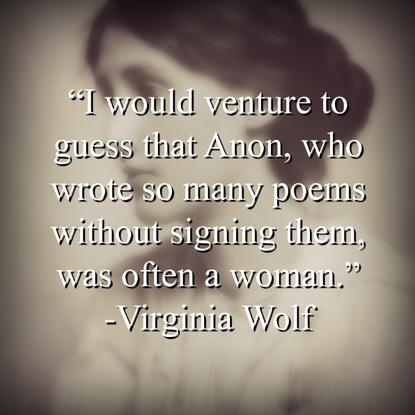 "Virginia Wolf says, ""I would venture to guess that Anon, who wrote so many poems without signing them, was often a woman."""