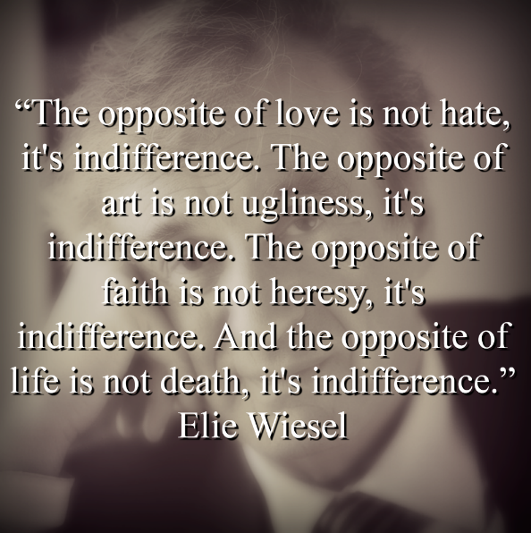 "Elie Wiesel says ""The opposite of love is not hate, it's indifference. The opposite of art is not ugliness, it's indifference. The opposite of faith is not heresy, it's indifference. And the opposite of life is not death, it's indifference."""