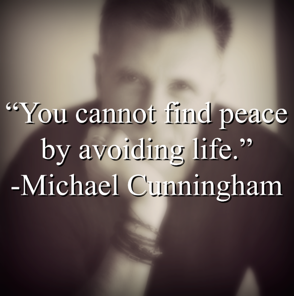 "Michael Cunningham says. ""You cannot find peace by avoiding life."""