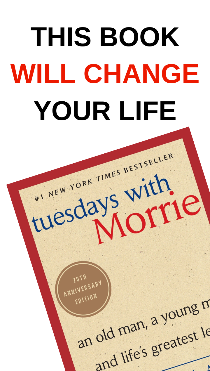 Tuesdays with Morrie will change your entire life.