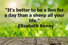 """It's better to be a lion for a day than a sheep all your life."""