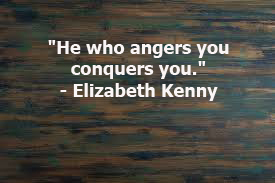"""He who angers you conquers you."""