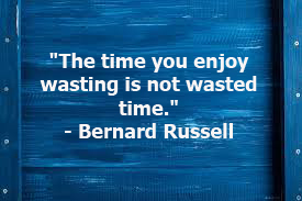 """The time you enjoy wasting is not wasted time."""