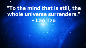 """To the mind that is still, the whole universe surrenders."""