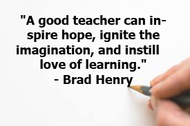 """A good teacher can inspire hope, ignite the imagination, and instill a love of learning."""