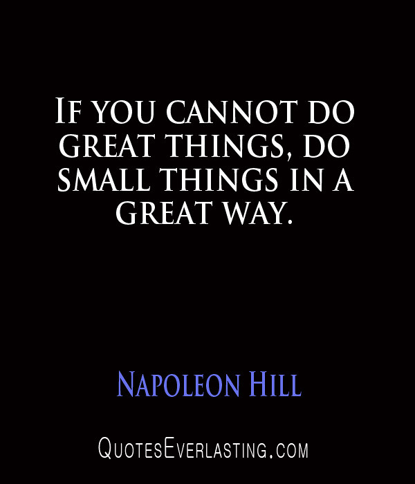 """""""If you cannot do great things, do small things in a great way."""" – Napoleon Hill"""